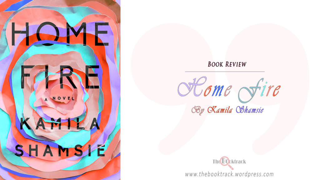 Home Fire by Kamila Shamsie [Book Review]